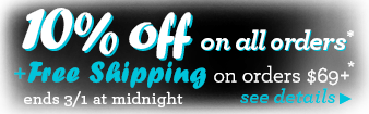 10% off on all orders + Free Shipping on orders $69+. Ends 3/1 @ midnight. See Details.